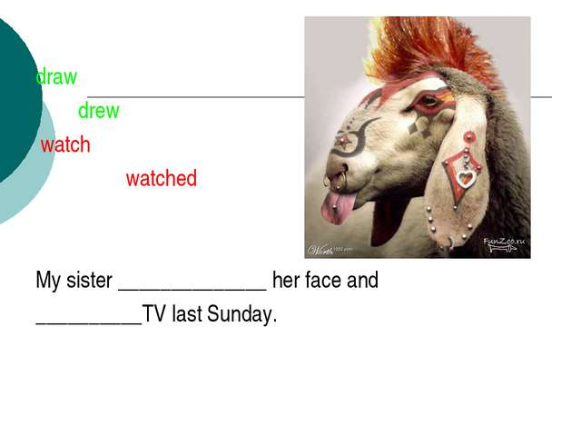 draw drew watch watched My sister ______________ her face and __________TV la...