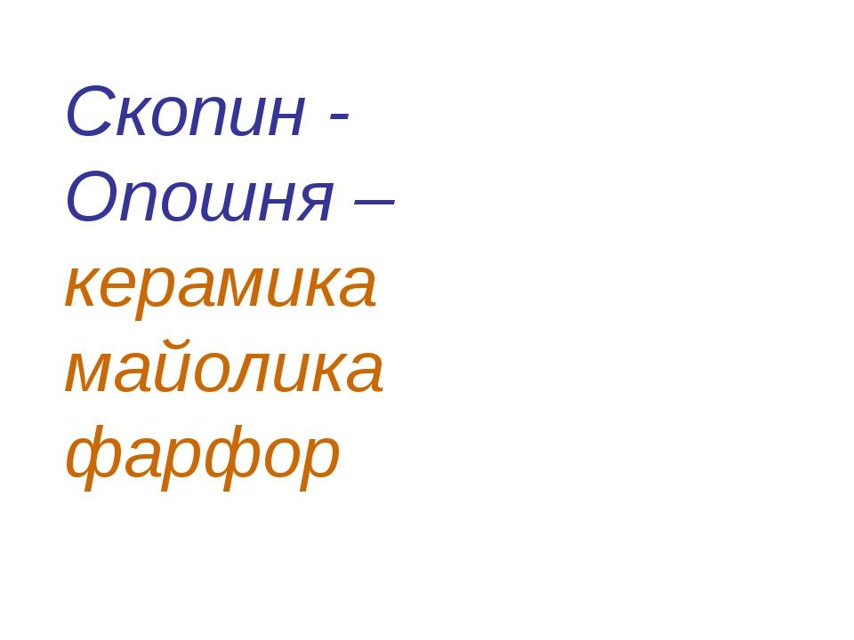 Скопин - Опошня – керамика майолика фарфор