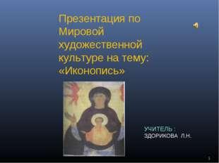 * Презентация по Мировой художественной культуре на тему: «Иконопись» УЧИТЕЛЬ