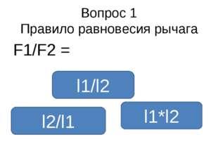 Вопрос 1 Правило равновесия рычага F1/F2 = l2/l1 l1/l2 l1*l2