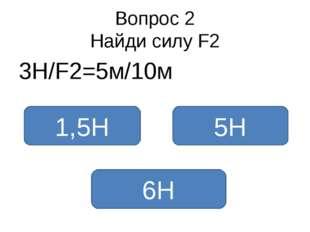 Вопрос 2 Найди силу F2 3Н/F2=5м/10м 6Н 1,5Н 5Н
