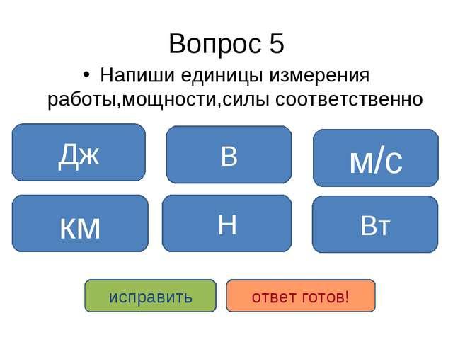 Вопрос 5 Напиши единицы измерения работы,мощности,силы соответственно Дж Н Вт...