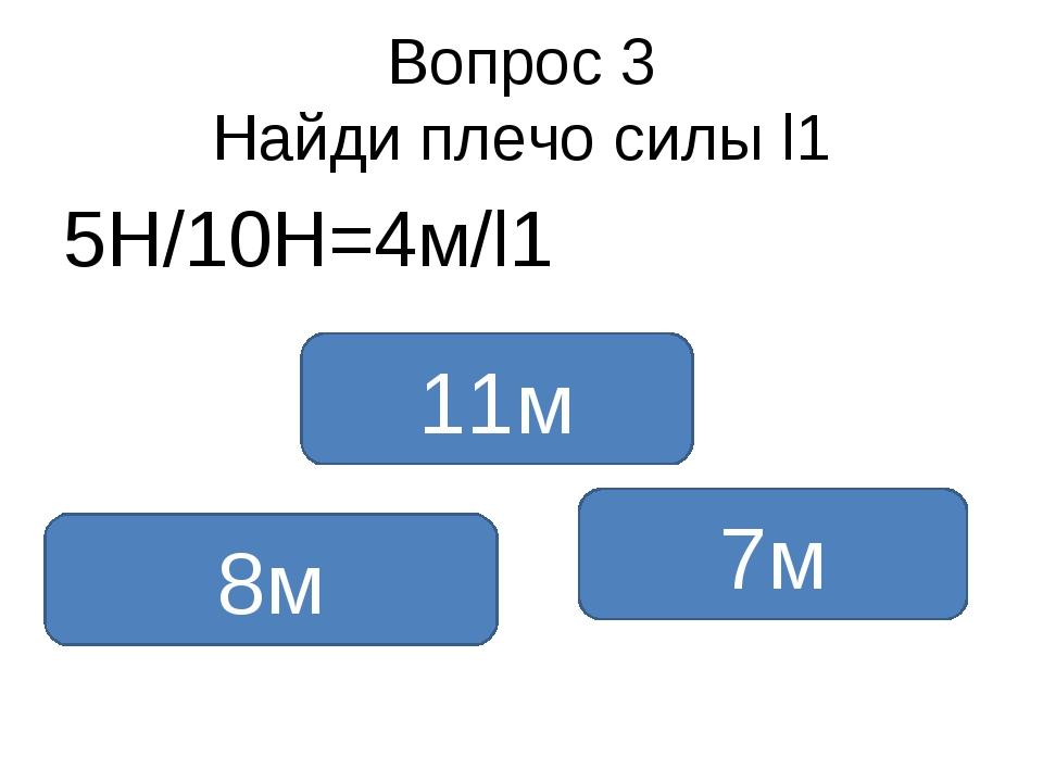 Вопрос 3 Найди плечо силы l1 5Н/10Н=4м/l1 8м 11м 7м