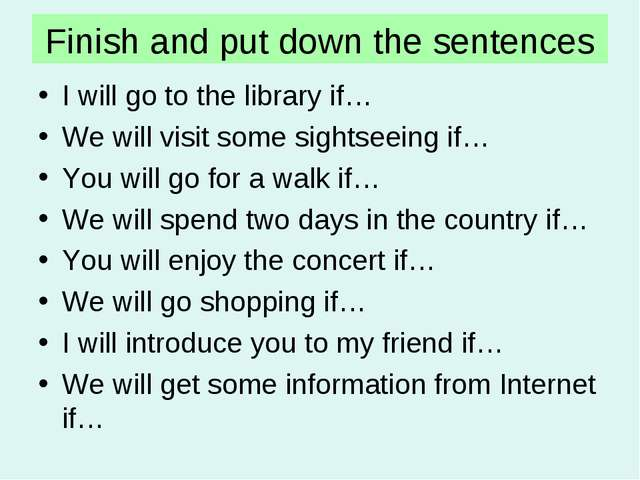 Finish and put down the sentences I will go to the library if… We will visit...