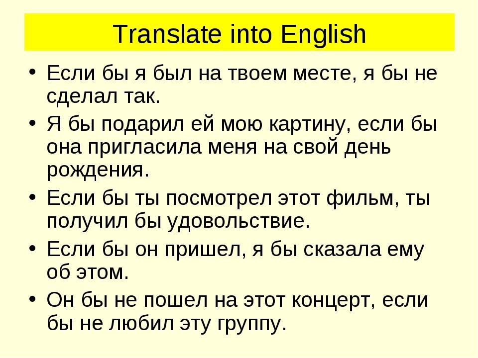 Translate into English Если бы я был на твоем месте, я бы не сделал так. Я бы...