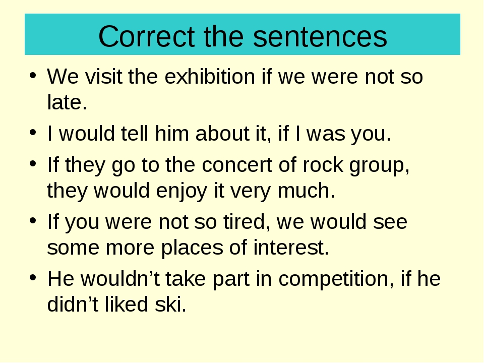 Correct the sentences We visit the exhibition if we were not so late. I would...