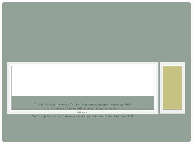 Открытый урок по теме «Сложение и вычитание десятичных дробей» (предметная о...