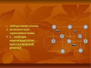 нейтральные атомы. положительно заряженные ионы. ē – свободно перемещаются п