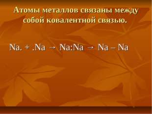 Атомы металлов связаны между собой ковалентной связью. Na. + .Na → Na:Na → Na