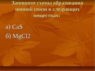 Запишите схемы образования ионной связи в следующих веществах: а) CaS б) MgCl2