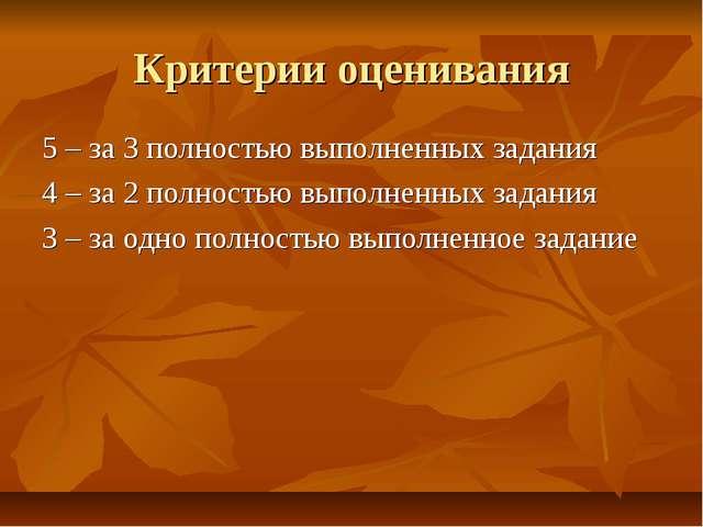 Критерии оценивания 5 – за 3 полностью выполненных задания 4 – за 2 полностью...