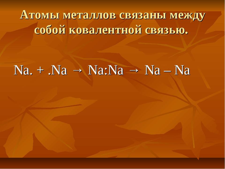 Атомы металлов связаны между собой ковалентной связью. Na. + .Na → Na:Na → Na...