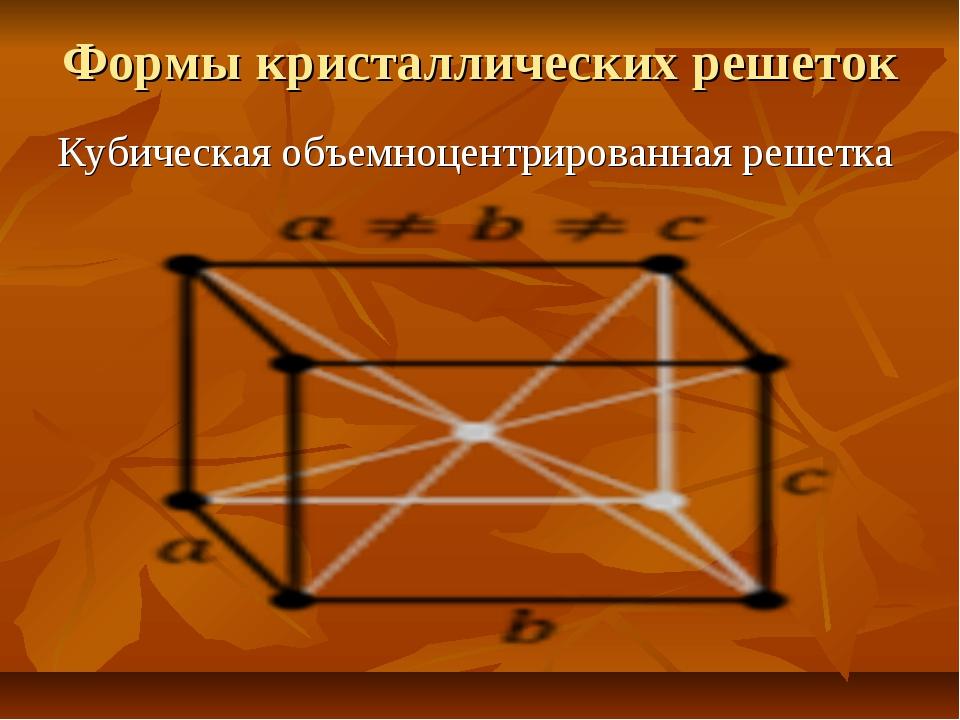 Формы кристаллических решеток Кубическая объемноцентрированная решетка