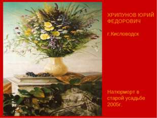 ХРИПУНОВ ЮРИЙ ФЕДОРОВИЧ г.Кисловодск Натюрморт в старой усадьбе 2005г.