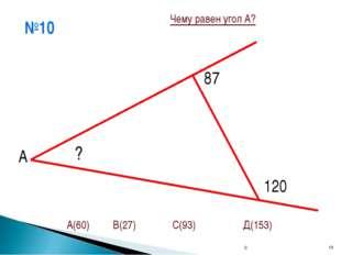 №10 С * А ? 87 120 А(60) В(27) С(93) Д(153) Чему равен угол А? С