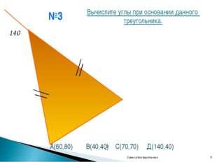№3 Сумма углов треугольника * 140 ? Вычислите углы при основании данного треу