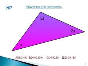 №7 * а 2а 3а Найдите все углы треугольника. А(15,3,45) В(20,60,100) С(30,60,9