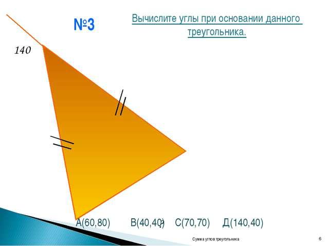 №3 Сумма углов треугольника * 140 ? Вычислите углы при основании данного треу...