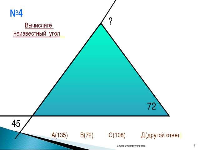 №4 Сумма углов треугольника * 45 72 ? Вычислите неизвестный угол. А(135) В(72...