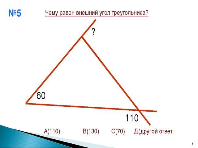 №5 * 60 ? 110 Чему равен внешний угол треугольника? А(110) В(130) С(70) Д(дру...
