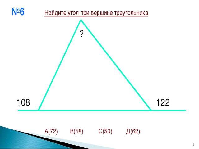 №6 * 108 ? 122 Найдите угол при вершине треугольника А(72) В(58) С(50) Д(62)