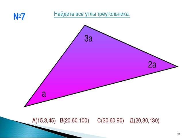 №7 * а 2а 3а Найдите все углы треугольника. А(15,3,45) В(20,60,100) С(30,60,9...