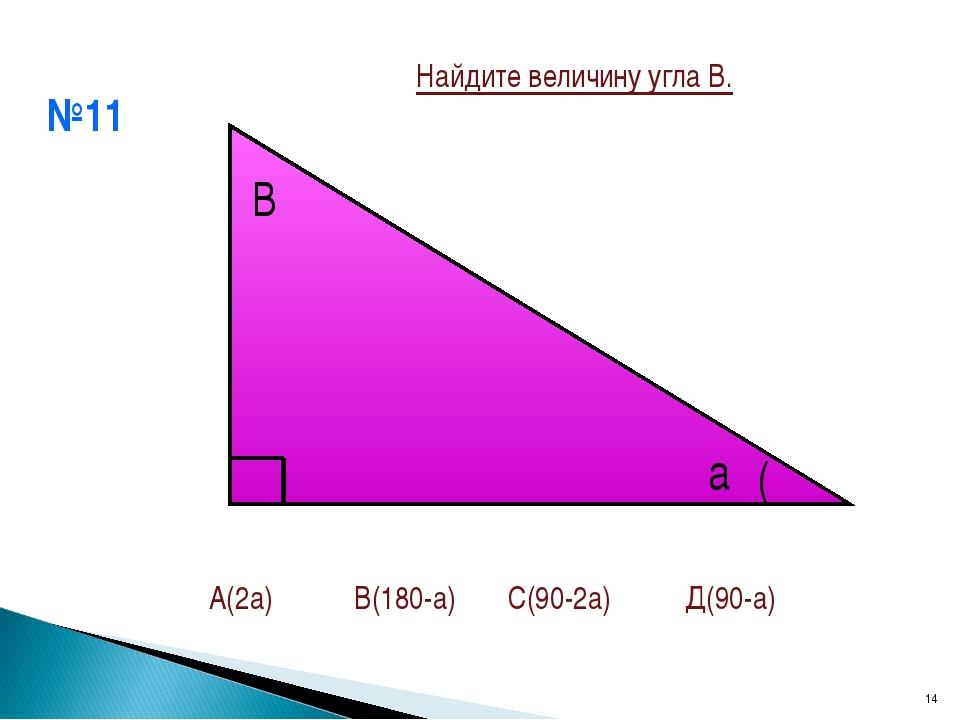 №11 * В а ( А(2а) В(180-а) С(90-2а) Д(90-а) Найдите величину угла В.