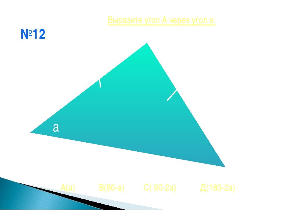 №12 * А а А(а) В(90-а) С( 90-2а) Д(180-2а) Выразите угол А через угол а.
