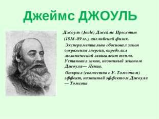 Джеймс ДЖОУЛЬ Джоуль (Joule) Джеймс Прескотт (1818 -89 гг.), английский физик