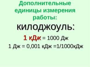 Дополнительные единицы измерения работы: килоджоуль: 1 кДж = 1000 Дж 1 Дж = 0