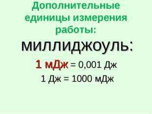 Дополнительные единицы измерения работы: миллиджоуль: 1 мДж = 0,001 Дж 1 Дж =