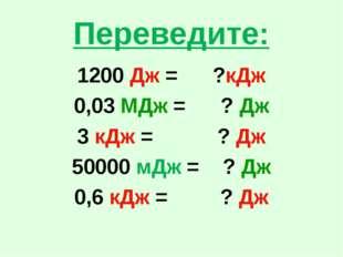 Переведите: 1200 Дж = ?кДж 0,03 МДж = ? Дж 3 кДж = ? Дж 50000 мДж = ? Дж 0,6