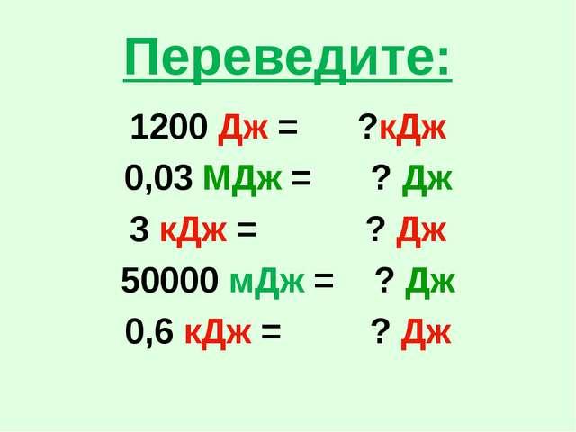 Переведите: 1200 Дж = ?кДж 0,03 МДж = ? Дж 3 кДж = ? Дж 50000 мДж = ? Дж 0,6...