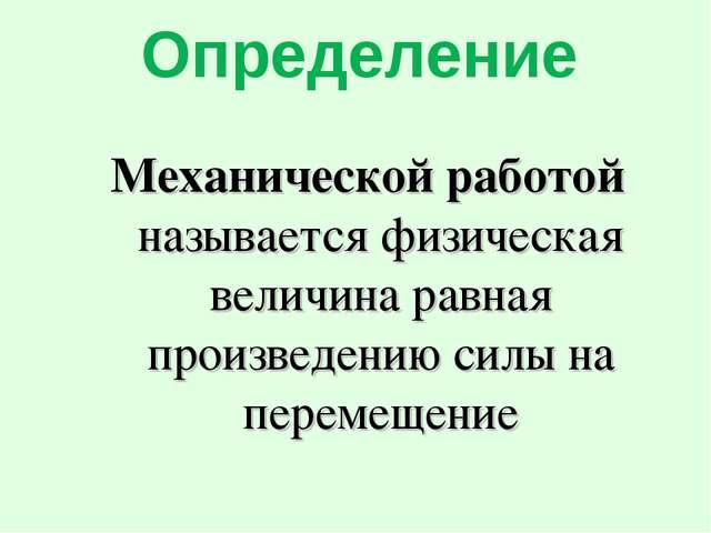 Определение Механической работой называется физическая величина равная произв...