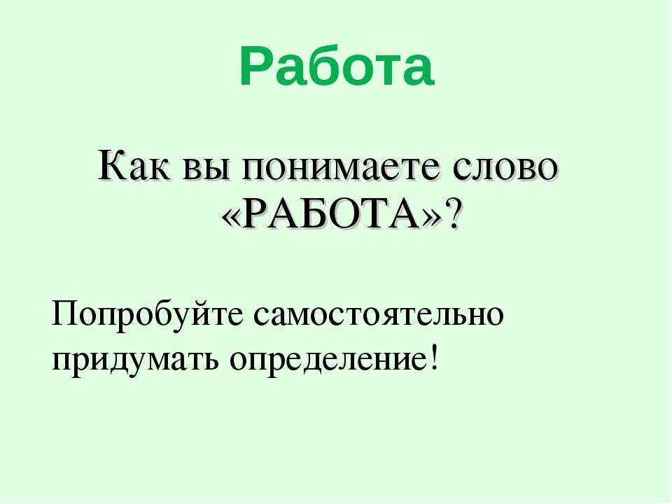 Работа Как вы понимаете слово «РАБОТА»? Попробуйте самостоятельно придумать о...