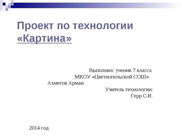 Проект по технологии «Картина» Выполнил: ученик 7 класса МКОУ «Цветнопольской...