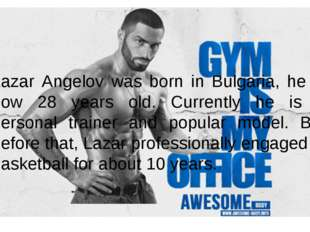 Lazar Angelov was born in Bulgaria, he is now 28 years old. Currently he is a