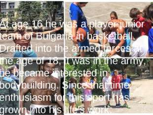 At age 16 he was a player junior team of Bulgaria in basketball. Drafted into