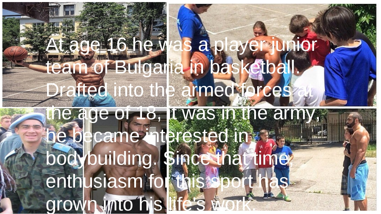 At age 16 he was a player junior team of Bulgaria in basketball. Drafted into...