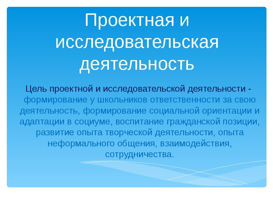 Проектная и исследовательская деятельность Цель проектной и исследовательской...