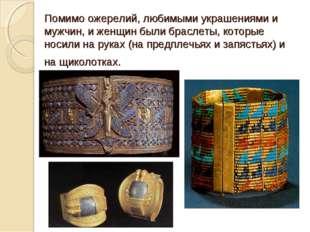 Помимо ожерелий, любимыми украшениями и мужчин, и женщин былибраслеты, котор