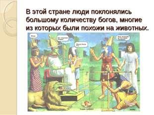 В этой стране люди поклонялись большому количеству богов, многие из которых б