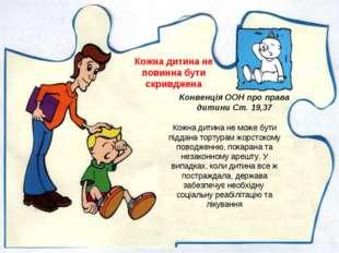 Кожна дитина не повинна бути скривджена Кожна дитина не може бути піддана тор