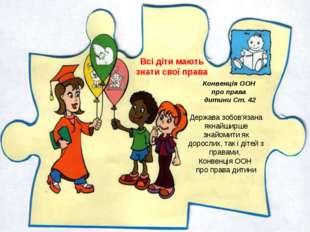 Конвенція ООН про права дитини Ст. 42 Держава зобов'язана якнайширше знайомит