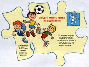 Всі діти мають право на відпочинок Конвенція ООН про права дитини Ст. 31 Діти