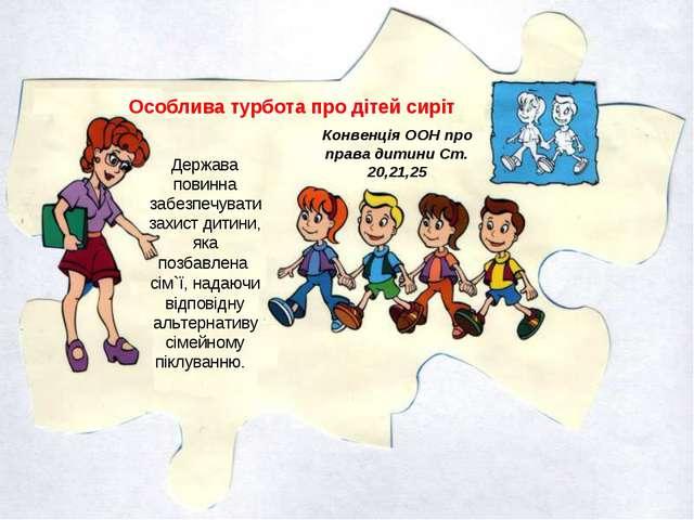 Особлива турбота про дітей сиріт Конвенція ООН про права дитини Ст. 20,21,25...