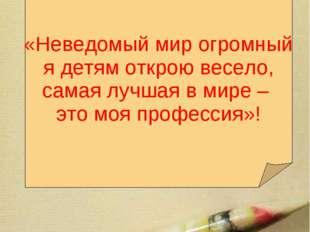Мое педагогическое кредо:  «Неведомый мир огромный я детям открою весело, с