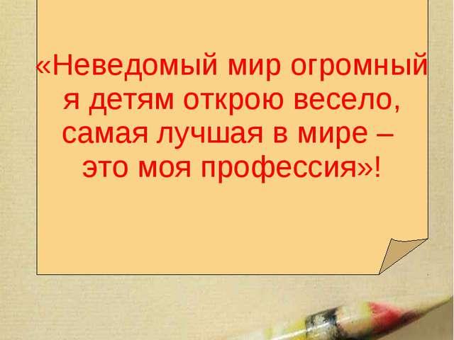 Мое педагогическое кредо:  «Неведомый мир огромный я детям открою весело, с...