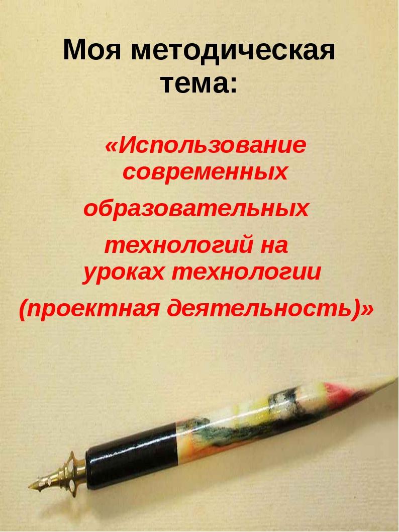 Моя методическая тема: «Использование современных образовательных технологий...