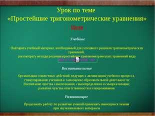 Урок по теме «Простейшие тригонометрические уравнения» Цели Учебные Повторить